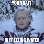 Jack Nicholson The Shining Snow Meme | YOUR BAIT IN FREEZING WATER | image tagged in memes,jack nicholson the shining snow,fishing,funny,cold | made w/ Imgflip meme maker