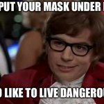 I Too Like To Live Dangerously Meme | YOU PUT YOUR MASK UNDER NOSE I TOO LIKE TO LIVE DANGEROUSLY | image tagged in memes,i too like to live dangerously,mask,facemask | made w/ Imgflip meme maker