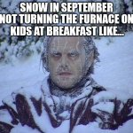 Early Snow | SNOW IN SEPTEMBER KIDS AT BREAKFAST LIKE... NOT TURNING THE FURNACE ON | image tagged in memes,jack nicholson the shining snow,haiku,snow | made w/ Imgflip meme maker