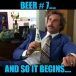 Well That Escalated Quickly Meme | BEER # 7.... AND SO IT BEGINS.... | image tagged in memes,well that escalated quickly | made w/ Imgflip meme maker