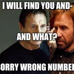 Liam Neeson Taken 2 Meme | I WILL FIND YOU AND- SORRY WRONG NUMBER. AND WHAT? | image tagged in memes,liam neeson taken 2 | made w/ Imgflip meme maker