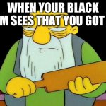That's a paddlin' Meme | WHEN YOUR BLACK MOM SEES THAT YOU GOT A C | image tagged in memes,that's a paddlin' | made w/ Imgflip meme maker