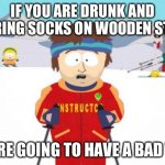 Watching the staircase... | IF YOU ARE DRUNK AND WEARING SOCKS ON WOODEN STAIRS YOU'RE GOING TO HAVE A BAD TIME | image tagged in memes,super cool ski instructor | made w/ Imgflip meme maker