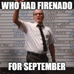 Cabin the the woods | WHO HAD FIRENADO FOR SEPTEMBER | image tagged in cabin the the woods | made w/ Imgflip meme maker