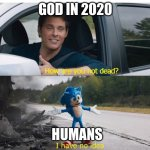 Sonic how are you not dead | GOD IN 2020 HUMANS | image tagged in sonic how are you not dead | made w/ Imgflip meme maker