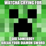 Scumbag Minecraft Meme | WATCHA CRYING FOR DID SOMEBODY BREAK YOUR DIAMON SWORD | image tagged in memes,scumbag minecraft | made w/ Imgflip meme maker