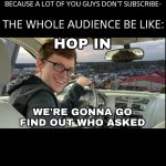 Hop in we're gonna find who asked | YOUTUBER: SUBSCRIBE TO MY CHANNEL BECAUSE A LOT OF YOU GUYS DON'T SUBSCRIBE- THE WHOLE AUDIENCE BE LIKE: | image tagged in hop in we're gonna find who asked | made w/ Imgflip meme maker