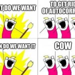 What Do We Want Meme | WHAT DO WE WANT TO GET RID OF AUTOCORRECT WHEN DO WE WANT IT COW | image tagged in memes,what do we want | made w/ Imgflip meme maker