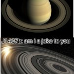 J1407b has the largest rings | Most people: saturn has the best rings J1407b: am i a joke to you J1407B IS A REAL PLANET. LOOK IT UP :) | image tagged in memes,blank comic panel 1x2,saturn,j1407b,am i a joke to you | made w/ Imgflip meme maker