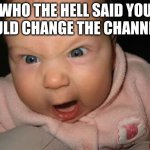 Evil Baby | WHO THE HELL SAID YOU COULD CHANGE THE CHANNEL!? | image tagged in memes,evil baby | made w/ Imgflip meme maker