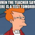 Futurama Fry Meme | WHEN THE TEACHER SAYS THERE IS A TEST TOMORROW ME: | image tagged in memes,futurama fry | made w/ Imgflip meme maker