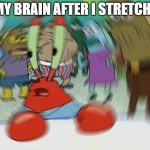 loading terrain | MY BRAIN AFTER I STRETCH: | image tagged in memes,mr krabs blur meme | made w/ Imgflip meme maker