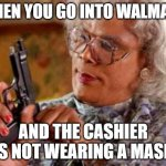 Madea Mask | WHEN YOU GO INTO WALMART AND THE CASHIER IS NOT WEARING A MASK | image tagged in madea | made w/ Imgflip meme maker