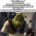 Shrek good question | STUDENT: (DRAWING RANDOM THING) TEACHER DYKNOWING: WHY ARE YOU DRAWING INSTEAD OF DOING SCHOOL WORK? STUDENT: GOOD QUESTION BUT WHAT ARE YOU | image tagged in shrek good question | made w/ Imgflip meme maker
