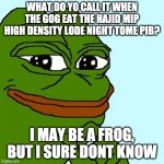 his ridle | WHAT DO YO CALL IT WHEN THE GOG EAT THE HAJID MIP HIGH DENSITY LODE NIGHT TOME PIB? I MAY BE A FROG, BUT I SURE DONT KNOW | image tagged in smug pepe | made w/ Imgflip meme maker