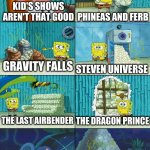 Spongebob shows Patrick Garbage | KID'S SHOWS AREN'T THAT GOOD PHINEAS AND FERB GRAVITY FALLS STEVEN UNIVERSE THE LAST AIRBENDER THE DRAGON PRINCE ADVENTURE TIME | image tagged in spongebob shows patrick garbage | made w/ Imgflip meme maker