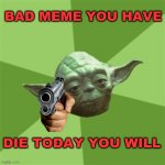 Advice Yoda Meme | BAD MEME YOU HAVE DIE TODAY YOU WILL | image tagged in memes,advice yoda,star wars,funny,fun,bad joke | made w/ Imgflip meme maker