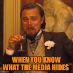 Laughing Leo | WHEN YOU KNOW WHAT THE MEDIA HIDES | image tagged in laughing leo | made w/ Imgflip meme maker