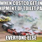 Because Race Car Meme | WHEN COSTCO GET IN A SHIPMENT OF TOILET PAPER EVERYONE ELSE | image tagged in memes,because race car | made w/ Imgflip meme maker