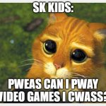 Shrek Cat Meme | SK KIDS: PWEAS CAN I PWAY VIDEO GAMES I CWASS? | image tagged in memes,shrek cat | made w/ Imgflip meme maker
