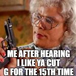 Madea | ME AFTER HEARING I LIKE YA CUT G FOR THE 15TH TIME | image tagged in madea | made w/ Imgflip meme maker
