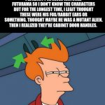 Me:   Duuuuurrrrrrrrrrrrrrrrrr | I'LL ADMIT I'VE NEVER WATCHED FUTURAMA SO I DON'T KNOW THE CHARACTERS BUT FOR THE LONGEST TIME, I LEGIT THOUGHT THESE WERE HIS FOX/RABBIT EA | image tagged in memes,futurama fry | made w/ Imgflip meme maker