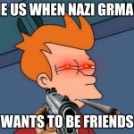 somethings not right | THE US WHEN NAZI GRMANY WANTS TO BE FRIENDS | image tagged in memes,futurama fry | made w/ Imgflip meme maker