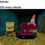 Spongebob Coffin | Nobody: 2020 every minute: | image tagged in spongebob coffin | made w/ Imgflip meme maker