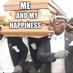 Coffin Dance | ME HAPPINESS AND MY | image tagged in coffin dance | made w/ Imgflip meme maker