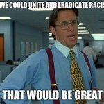 That Would Be Great Meme | IF WE COULD UNITE AND ERADICATE RACISM THAT WOULD BE GREAT | image tagged in memes,that would be great | made w/ Imgflip meme maker
