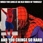 Cringe | WHEN YOU LOOK AT AN OLD VIDEO OF YOURSELF AND YOU CRINGE SO HARD | image tagged in memes,sad spiderman,spiderman | made w/ Imgflip meme maker
