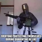 Crusader knight with M60 Machine Gun | EVERYONE PROTECTING THEMSELVES DURING QUARANTINE BE LIKE | image tagged in crusader knight with m60 machine gun | made w/ Imgflip meme maker