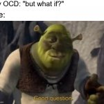 "What if though | My OCD: ""but what if?"" Me: 