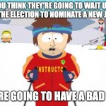 Super Cool Ski Instructor Meme | IF YOU THINK THEY'RE GOING TO WAIT UNTIL AFTER THE ELECTION TO NOMINATE A NEW JUSTICE YOU'RE GOING TO HAVE A BAD TIME | image tagged in memes,super cool ski instructor,ruth bader ginsburg,supreme court | made w/ Imgflip meme maker