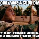 Today Was A Good Day | TODAY WAS A GOOD DAY WENT APPLE PICKING AND WATCHED A BUNCH OF CITIOTS HAVE A PICNIC IN POISON IVY | image tagged in memes,today was a good day | made w/ Imgflip meme maker
