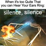 Can Anyone Relate? | When it's too Quite That you can Hear Your Ears Ring: silence | image tagged in silence crab | made w/ Imgflip meme maker
