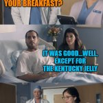 Been a while | HOW WAS YOUR BREAKFAST? YOU ATE THE K Y JELLY? IT WAS GOOD...WELL, EXCEPT FOR THE KENTUCKY JELLY | image tagged in just ok surgeon commercial | made w/ Imgflip meme maker