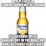 Corona Meme | WHEN I SAY I'M COMING DOWN WITH CORONA IT'S BECAUSE WE'RE HANGING OUT IN THE MAN CAVE AND THE FRIDGE IS UPSTAIRS | image tagged in memes,corona,man cave | made w/ Imgflip meme maker