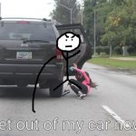 Kicked Out of Car | Get out of my car now! | image tagged in kicked out of car | made w/ Imgflip meme maker