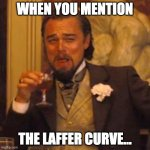 Econ 101 | WHEN YOU MENTION THE LAFFER CURVE... | image tagged in laughing leo | made w/ Imgflip meme maker