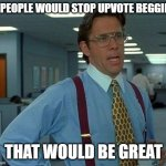 That Would Be Great Meme | IF PEOPLE WOULD STOP UPVOTE BEGGING THAT WOULD BE GREAT | image tagged in memes,that would be great | made w/ Imgflip meme maker