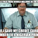 I Was Told There Would Be Meme | I WAS TOLD THERE WOULD MILLIONS IN THE MAIL IF I GAVE MY CREDIT CARD NUMBER TO A NIGERIAN PRINCE | image tagged in memes,i was told there would be | made w/ Imgflip meme maker
