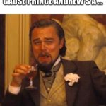 Leonardo dicaprio django laugh | BACK INTO LOCKDOWN CAUSE PRINCE ANDREW'S A ... NONCE | image tagged in leonardo dicaprio django laugh | made w/ Imgflip meme maker