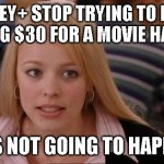Its Not Going To Happen Meme | DISNEY+ STOP TRYING TO MAKE PAYING $30 FOR A MOVIE HAPPEN IT'S NOT GOING TO HAPPEN | image tagged in memes,its not going to happen | made w/ Imgflip meme maker