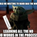 Baby Yoda | 9YR OLD ME WAITING TO HAND DAD THE WRENCH LEARNING ALL THE NO NO WORDS IN THE PROCESS | image tagged in baby yoda | made w/ Imgflip meme maker