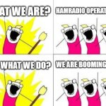 What Do We Want Meme | WHAT WE ARE? HAMRADIO OPERATORS!!! AND WHAT WE DO? WE ARE BOOMING HERE | image tagged in memes,what do we want | made w/ Imgflip meme maker