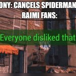 Fallout 4 Everyone Disliked That | SONY: CANCELS SPIDERMAN 4 RAIMI FANS: | image tagged in fallout 4 everyone disliked that | made w/ Imgflip meme maker