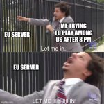 aming us server issues | ME TRYING TO PLAY AMONG US AFTER 8 PM EU SERVER EU SERVER | image tagged in let me in,among us | made w/ Imgflip meme maker
