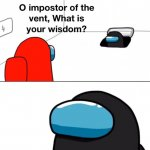 O impostor of the vent, what is your wisdom? meme