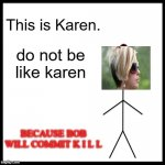 Do not be like Karen, Be like Bill. | This is Karen. do not be like karen BECAUSE BOB WILL COMMIT K I L L | image tagged in memes,be like bill,karen,commitment,mrmemiez | made w/ Imgflip meme maker